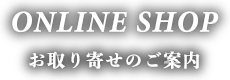 ONLINE SHOP お取り寄せのご案内